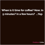 undefined - When is it time for coffee? Now. In 5 minutes? In a few hours?  ... Yep