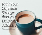 May your coffee be stronger than your daughter's attitude. | Mom ... #mayYourCoffeeBeStrongQuote