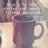 Good coffee and sweet October mornings. | Coffee quotes, Happy ... #sweetMorningCoffeeQuote