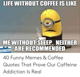 LIFE WITHOUT COFFEE IS LIKE IS LIKE ME WITHOUT SLEEP NEITHER ARE ... #meWithoutCoffeeQuote