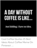 A DAY WITHOUT COFFEE IS LIKE Just Kidding I Have No Idea Cool ... #meWithoutCoffeeQuote