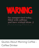WARNING I'm Unsupervised Today Filled With Caffeine and Have ... #meWithoutCoffeeQuote