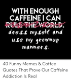 WITH ENOUGH CAFFEINEI CAN ROVE THEWORLD Dress My Self and Use My ... #meWithoutCoffeeQuote