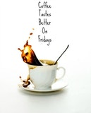 Coffee always tastes better on Fridays