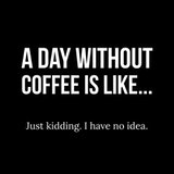 A day without coffee is like. nevermind who knows coffee meme