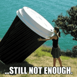 still not enough funny large coffee cup meme