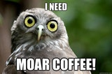 I need moar coffee meme!