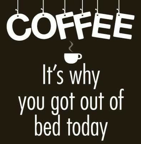 Coffee - It's why you got out of bed today coffee meme