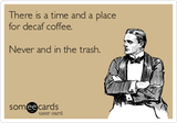 There is a time and a place for decaf coffee. Never and in the trash