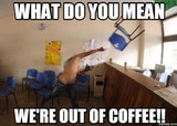 What do you mean were out of coffee funny meme