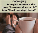 """Coffee: A magical substance that turns """"eave me alone or die."""" into """"Good morning Honey!"""""""