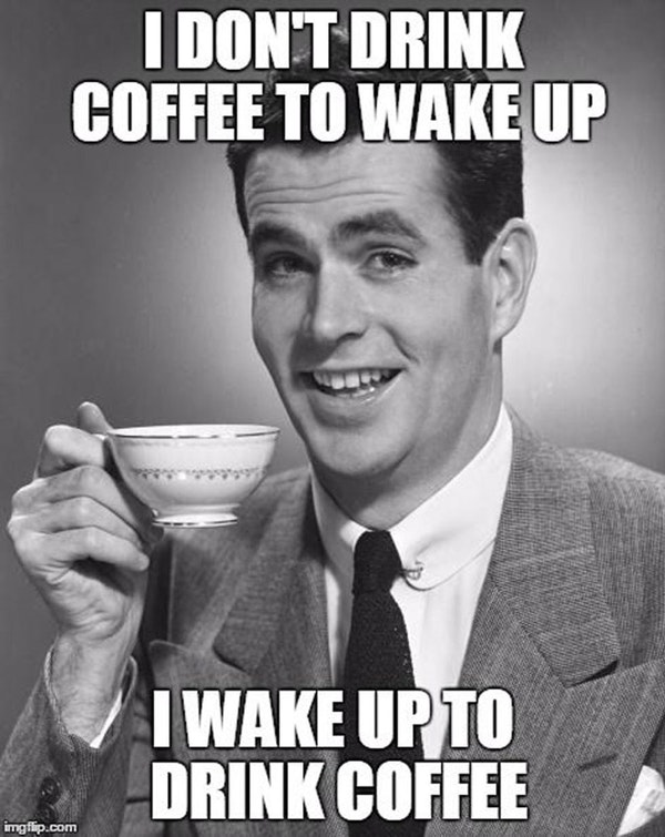 I don't drink coffee to wake up. I wake up to drink coffee funny meme