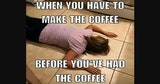 You've got to make the coffee before you have it meme