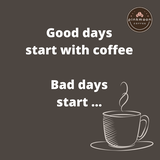 Good days start with coffee.. bad days start with...
