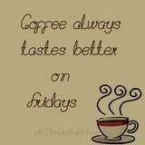 Don't you think coffee always tastes better on Fridays? Image