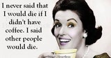 I never said that I would die if I didn't have coffee. I said other people would die.
