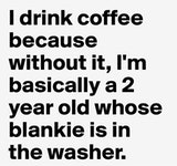 I drink coffee because I'm a 2 year without it funny coffee meme