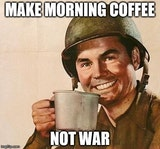 null - Make morning coffee. Not war they say