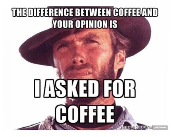 The difference between coffee and your opinion is I asked for coffee meme