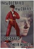 Decaf my coffee? I decaf your head funny coffee meme
