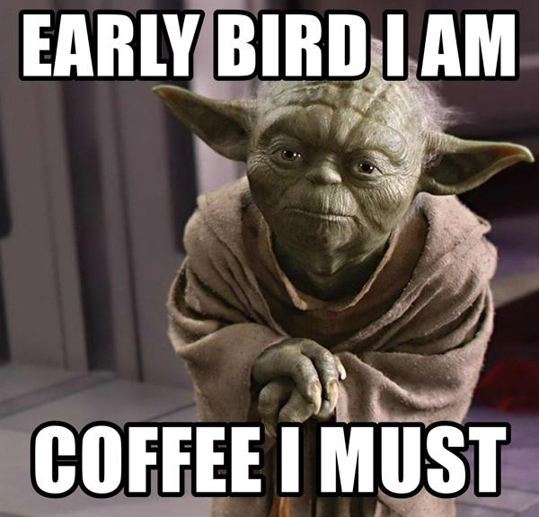 Early bird coffee I must yoda coffee meme
