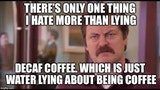 There's only one thing I hate more than lying. Decaf coffee. Which is just water lying about being coffee meme