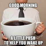 Good morning. here's a little push to wake up coffee quote.