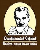 Decaf coffee. Useless warm brown water.