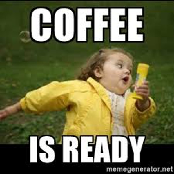 The COFFEE is READY funny meme