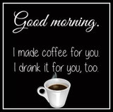 null - Good morning - I made a coffee for you but I also drank it for you quote meme.