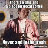 There's a time and a place for decaf coffee image quote