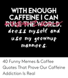 WITH ENOUGH CAFFEINEI CAN ROVE THEWORLD Dress My Self and Use My ... #coffeeAddict