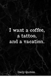 I Want a Coffee a Tattoo and a Vacation Daily Quotes | Coffee Meme ... #blackCoffee