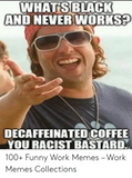WHATSBLACK AND NEVER WORKS+ DECAFFEINATED COFFEE YOU RACIST ... #decafCoffee