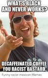 WHATSBLACK AND NEVER WORKS? DECAFFEINATED COFFEE YOU RACIST ... #decafCoffee