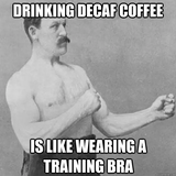 Drinking decaf coffee is like wearing a training bra - Misc ... #decafCoffee