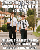 Offers to buy you coffee if you give them a moment of your time ... #decafCoffee