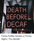 DEATH BEFORE DECAF Funny Coffee Quotes or Funny Signs | You Decide ... #funnyCoffee
