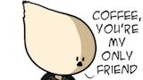 Coffee, You're My Only Friend   Know Your Meme #darkCoffee