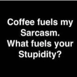 Coffee fuels my Sarcasm. What fuels your Stupidity? ☕️   Funny ... #sarcasticCoffee