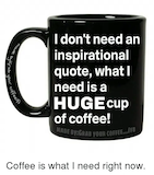I Don't Need an Inspirational Quote What I Need Is a HUGE Cup of ... #coffeeNow