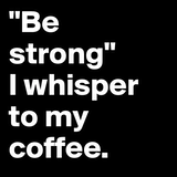 "Be strong"" I whisper to my coffee. - Post by LuckyLucy on Boldomatic #strongCoffee"