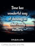 Time Has Wonderful Wa of Showing Us Whal Reall Maffers ... #coffeeTime