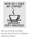 Coffee Addict - HOW DO I TAKE MY COFFEE? SERIOUSLY VERY SERIOUSLY 40 Funny Memes ... #coffeeAddict