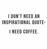 I DONT NEED AN INSPIRATIONAL QUOTE- I NEED COFFEE NO AU E DQ E ELF ... #needCoffee