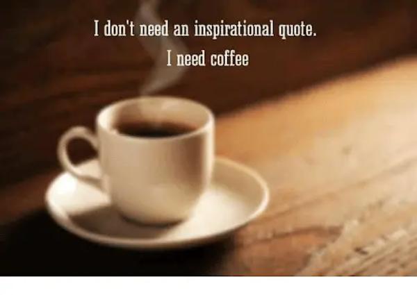 I Don't Need an Inspirational Quote I Need Coffee   Meme on ME.ME #needCoffee