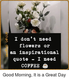 I Don't Need Flowers or an Inspirational Quote I Need COFFEE Good ... #goodMorningCoffee