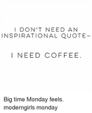 I DON'T NEED AN INSPIRATIONAL QUOTE I NEED COFFEE Big Time Monday ... #coffeeTime