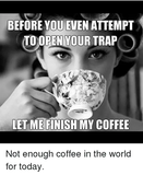 BEFORE YOU EVEN ATTEMPT TO OPEN YOUR TRAP LET ME FINISH MY COFFEE ... #notEnoughCoffee