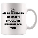 Amazon.com: Me pretending to listen should be enough for you Funny ... #notEnoughCoffee